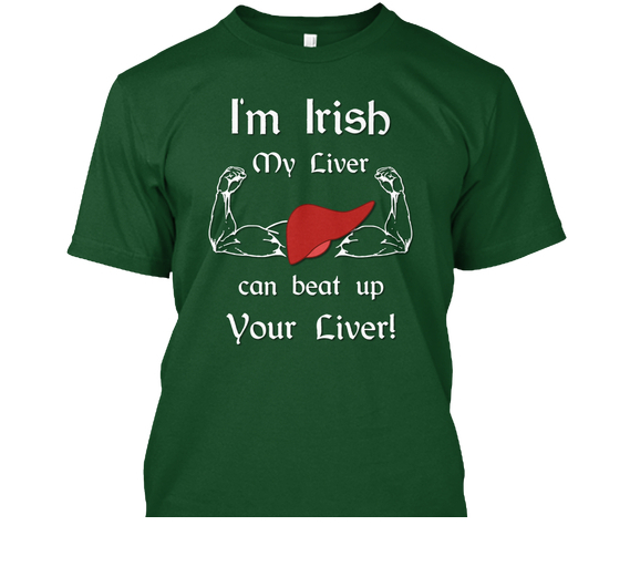 I'm Irish My Liver Can Beat UP Your Liver